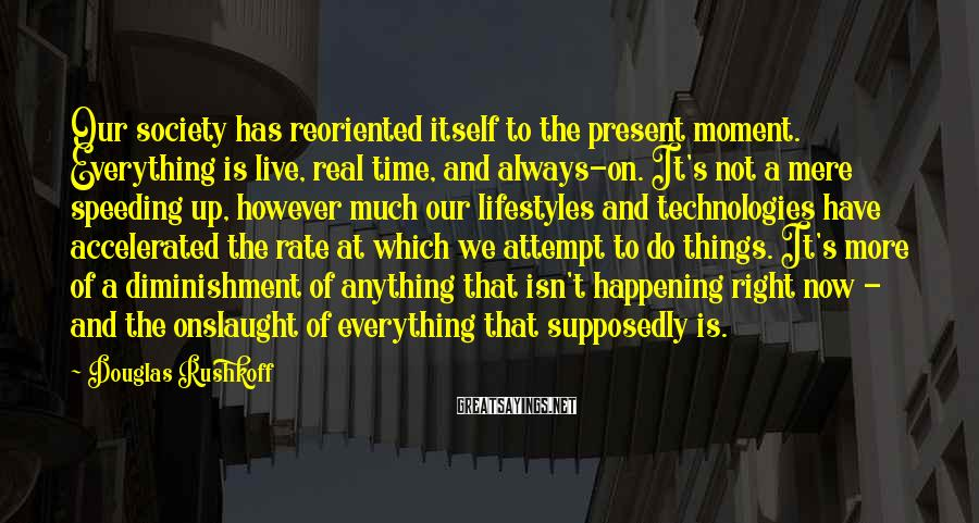 Douglas Rushkoff Sayings: Our society has reoriented itself to the present moment. Everything is live, real time, and