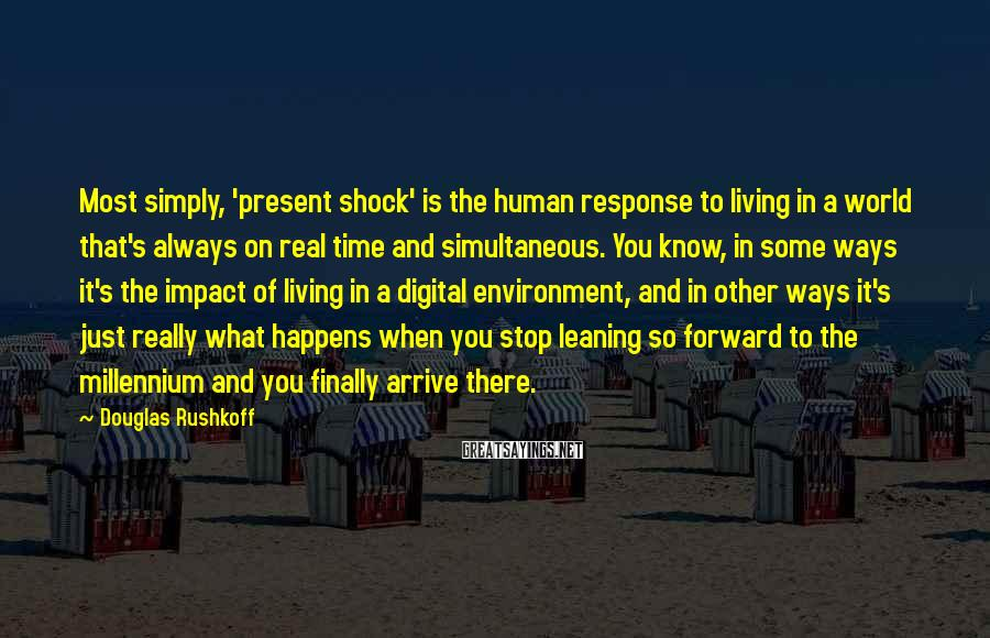 Douglas Rushkoff Sayings: Most simply, 'present shock' is the human response to living in a world that's always