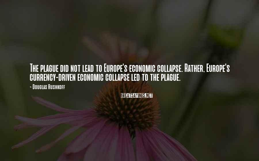 Douglas Rushkoff Sayings: The plague did not lead to Europe's economic collapse. Rather, Europe's currency-driven economic collapse led