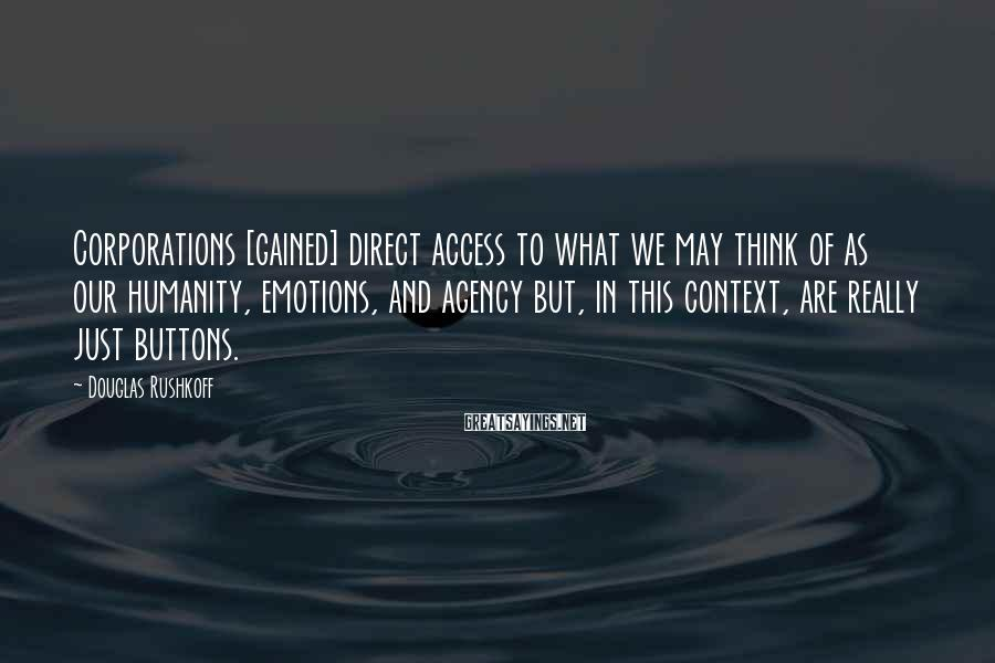 Douglas Rushkoff Sayings: Corporations [gained] direct access to what we may think of as our humanity, emotions, and