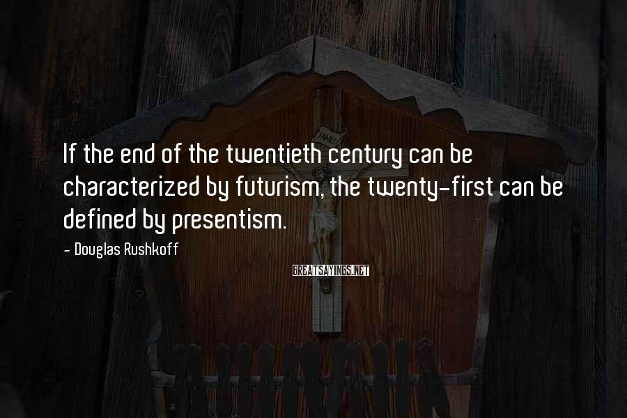 Douglas Rushkoff Sayings: If the end of the twentieth century can be characterized by futurism, the twenty-first can