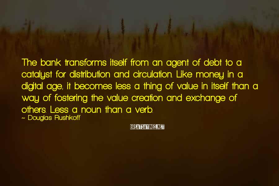 Douglas Rushkoff Sayings: The bank transforms itself from an agent of debt to a catalyst for distribution and