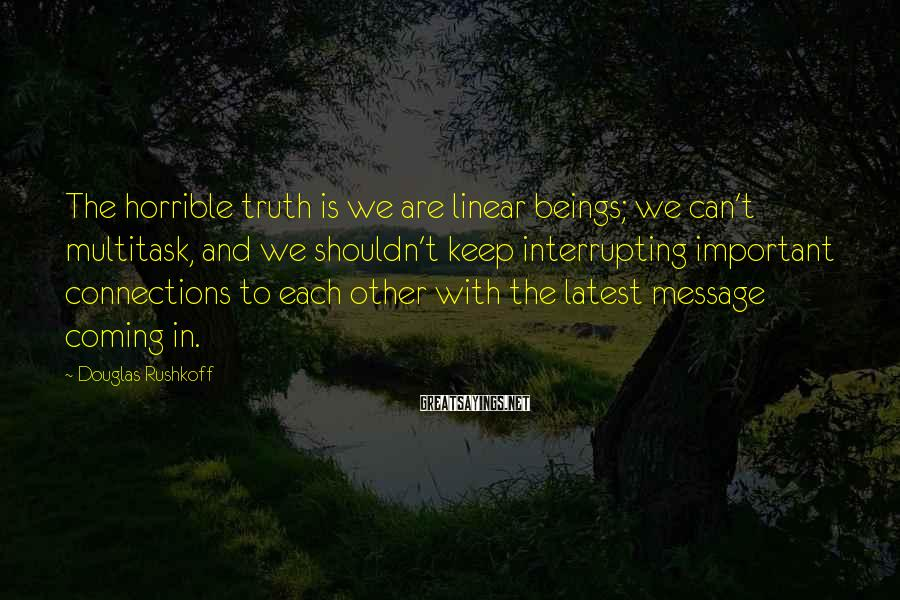 Douglas Rushkoff Sayings: The horrible truth is we are linear beings; we can't multitask, and we shouldn't keep