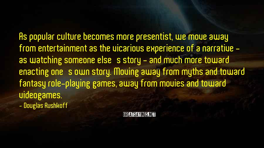 Douglas Rushkoff Sayings: As popular culture becomes more presentist, we move away from entertainment as the vicarious experience