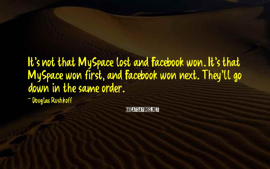 Douglas Rushkoff Sayings: It's not that MySpace lost and Facebook won. It's that MySpace won first, and Facebook