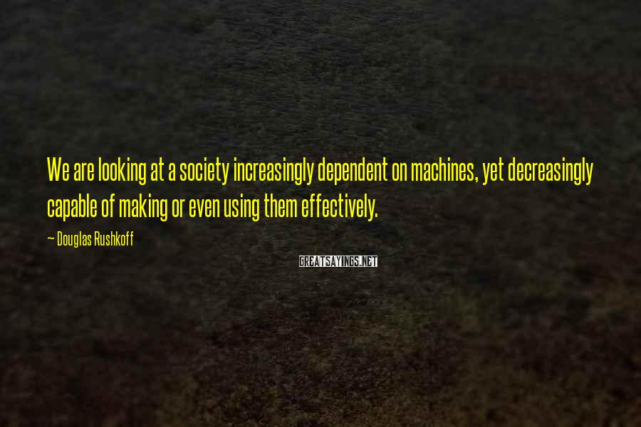 Douglas Rushkoff Sayings: We are looking at a society increasingly dependent on machines, yet decreasingly capable of making