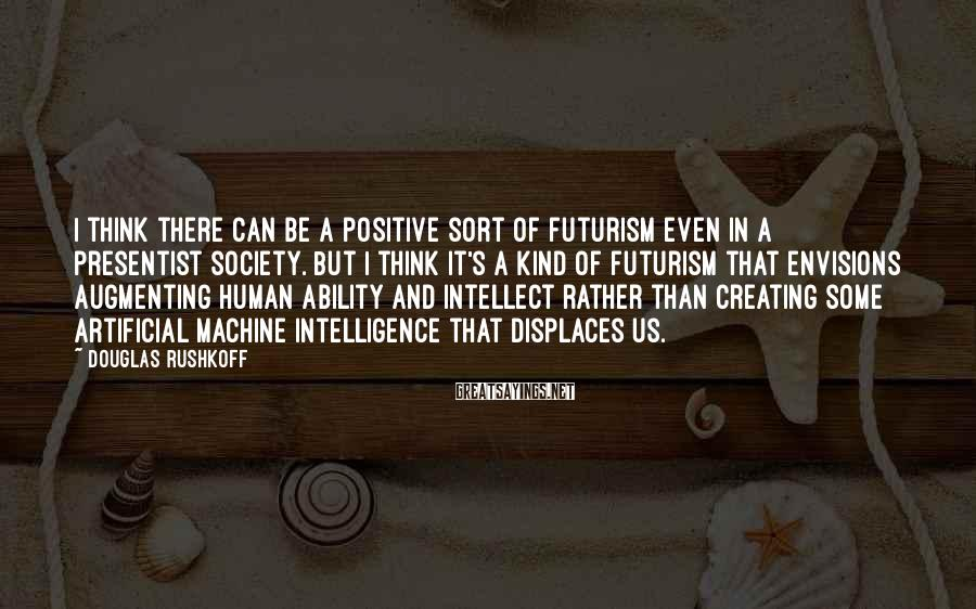 Douglas Rushkoff Sayings: I think there can be a positive sort of futurism even in a presentist society.