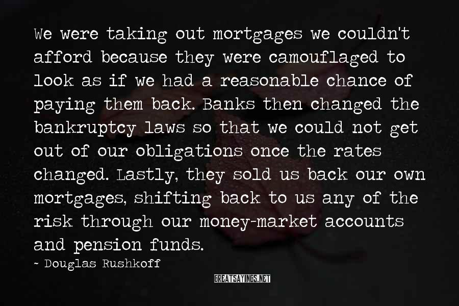 Douglas Rushkoff Sayings: We were taking out mortgages we couldn't afford because they were camouflaged to look as