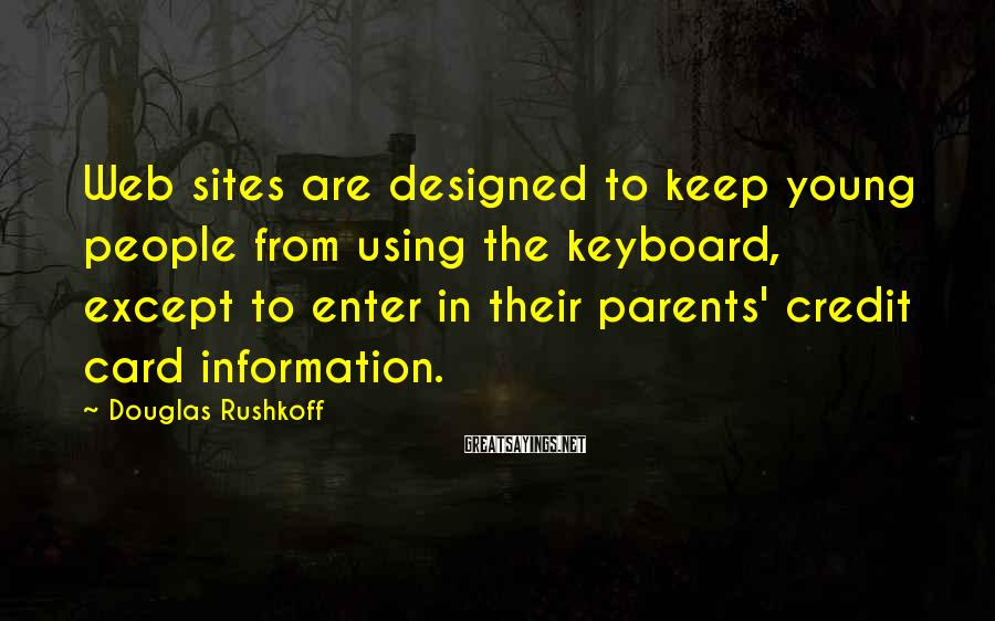 Douglas Rushkoff Sayings: Web sites are designed to keep young people from using the keyboard, except to enter