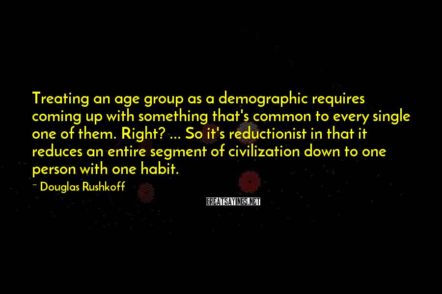 Douglas Rushkoff Sayings: Treating an age group as a demographic requires coming up with something that's common to