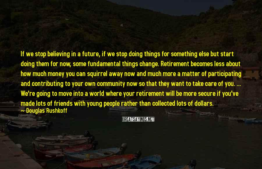 Douglas Rushkoff Sayings: If we stop believing in a future, if we stop doing things for something else