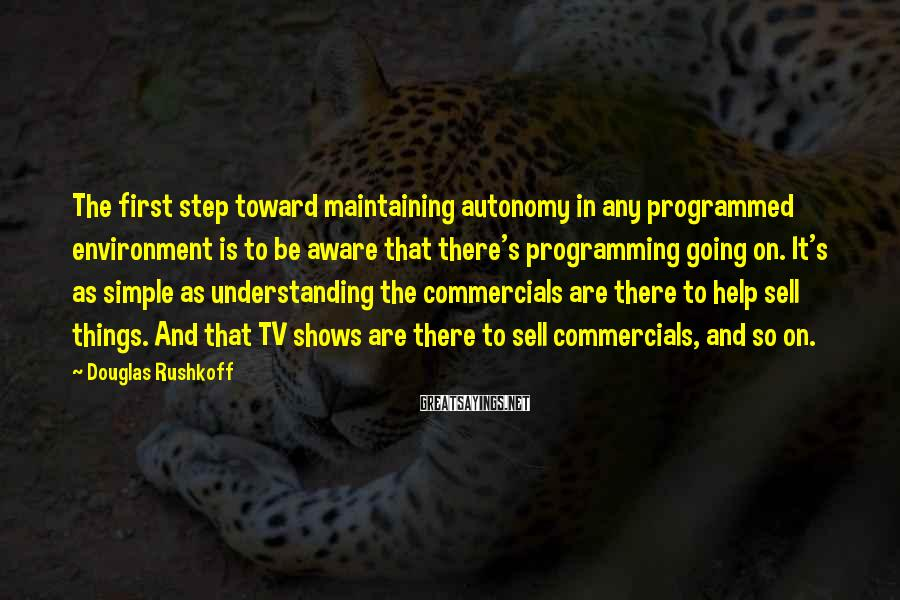 Douglas Rushkoff Sayings: The first step toward maintaining autonomy in any programmed environment is to be aware that