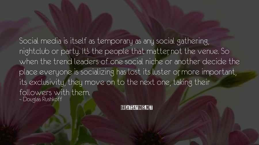 Douglas Rushkoff Sayings: Social media is itself as temporary as any social gathering, nightclub or party. It's the