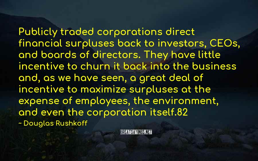 Douglas Rushkoff Sayings: Publicly traded corporations direct financial surpluses back to investors, CEOs, and boards of directors. They