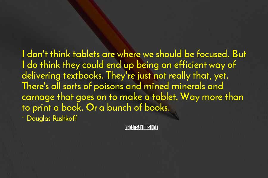 Douglas Rushkoff Sayings: I don't think tablets are where we should be focused. But I do think they