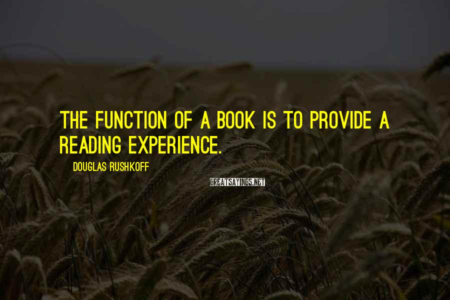 Douglas Rushkoff Sayings: The function of a book is to provide a reading experience.