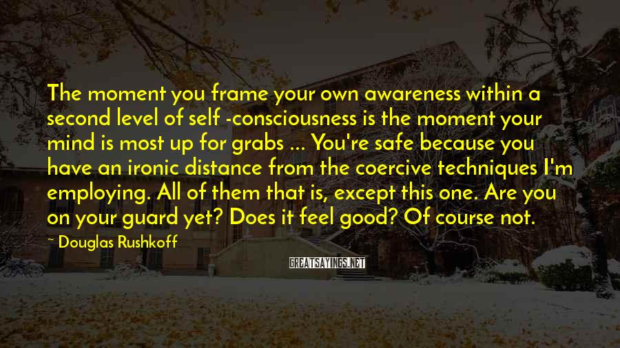 Douglas Rushkoff Sayings: The moment you frame your own awareness within a second level of self -consciousness is