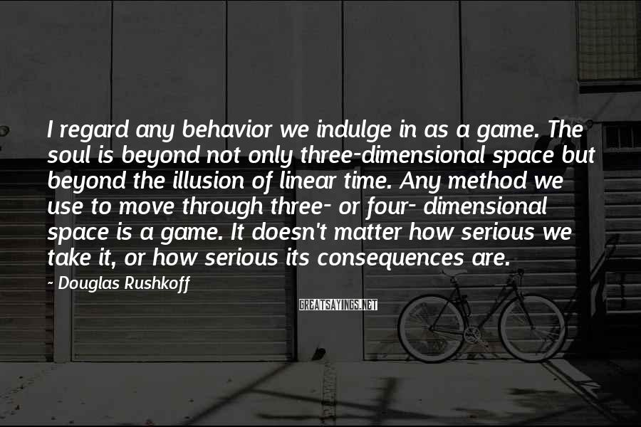 Douglas Rushkoff Sayings: I regard any behavior we indulge in as a game. The soul is beyond not
