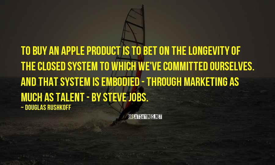 Douglas Rushkoff Sayings: To buy an Apple product is to bet on the longevity of the closed system
