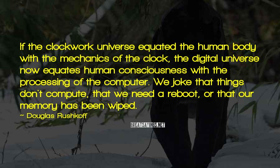 Douglas Rushkoff Sayings: If the clockwork universe equated the human body with the mechanics of the clock, the