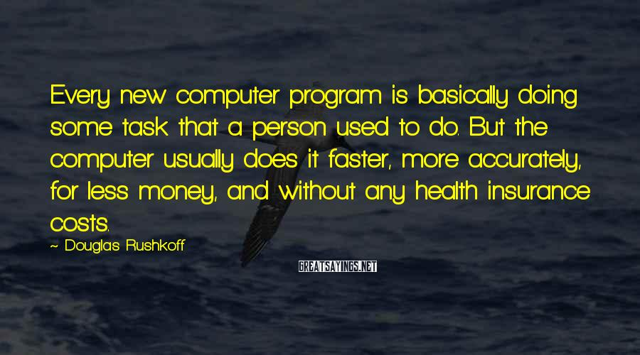 Douglas Rushkoff Sayings: Every new computer program is basically doing some task that a person used to do.
