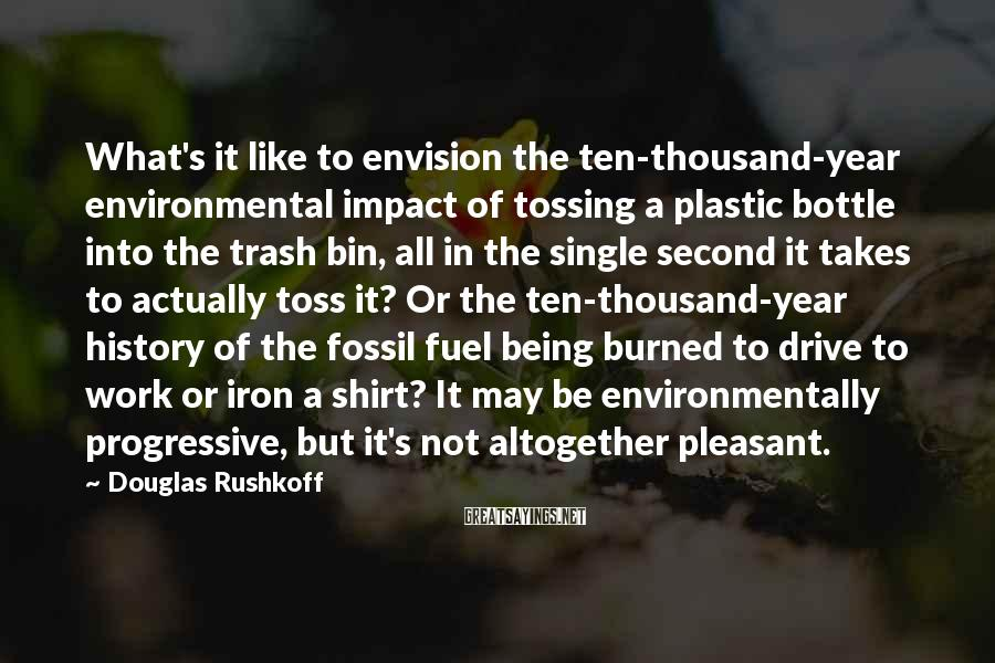 Douglas Rushkoff Sayings: What's it like to envision the ten-thousand-year environmental impact of tossing a plastic bottle into
