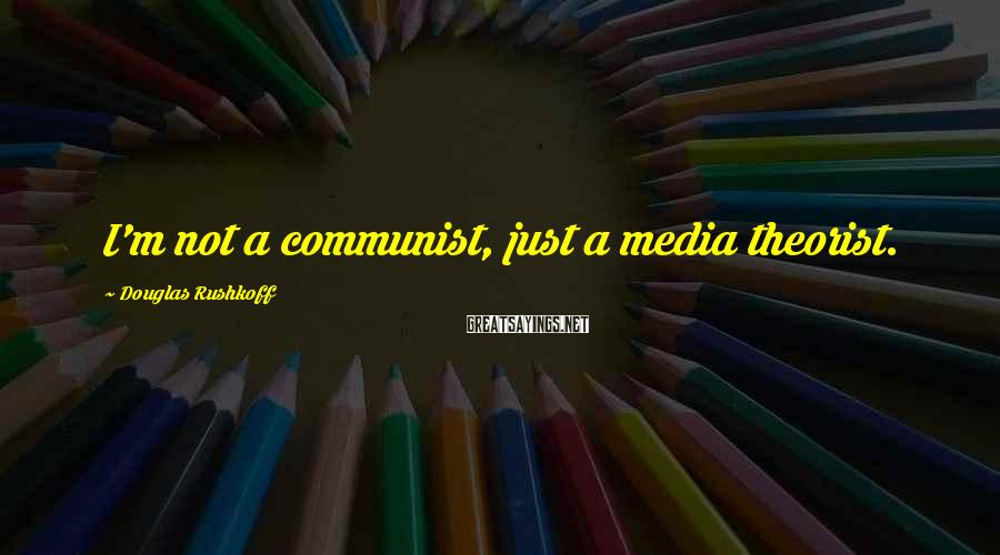 Douglas Rushkoff Sayings: I'm not a communist, just a media theorist.
