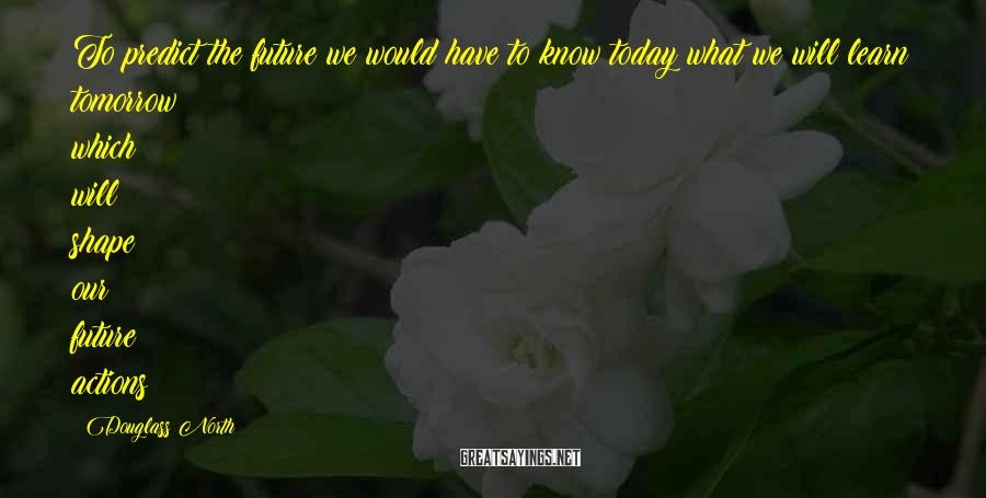 Douglass North Sayings: To predict the future we would have to know today what we will learn tomorrow