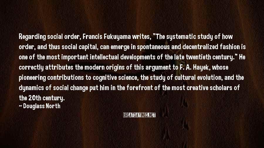 "Douglass North Sayings: Regarding social order, Francis Fukuyama writes, ""The systematic study of how order, and thus social"