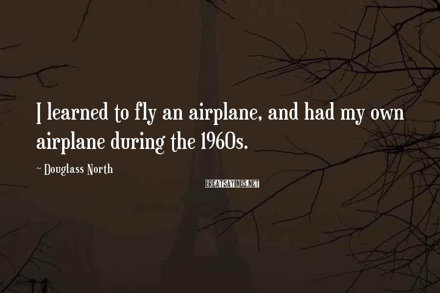 Douglass North Sayings: I learned to fly an airplane, and had my own airplane during the 1960s.