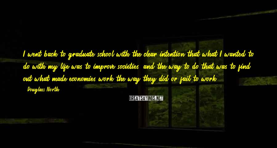 Douglass North Sayings: I went back to graduate school with the clear intention that what I wanted to