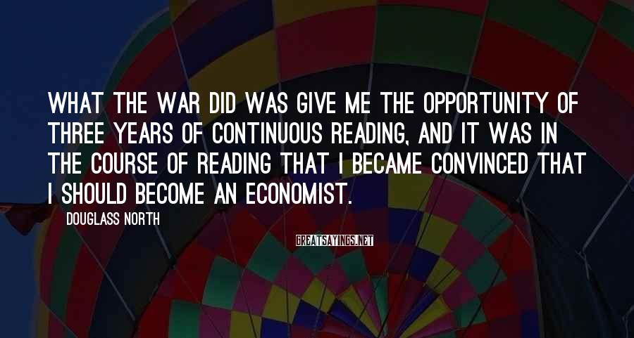 Douglass North Sayings: What the war did was give me the opportunity of three years of continuous reading,
