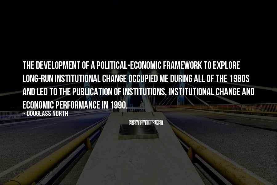Douglass North Sayings: The development of a political-economic framework to explore long-run institutional change occupied me during all