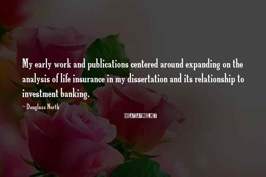 Douglass North Sayings: My early work and publications centered around expanding on the analysis of life insurance in