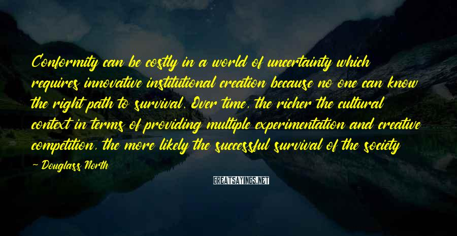 Douglass North Sayings: Conformity can be costly in a world of uncertainty which requires innovative institutional creation because