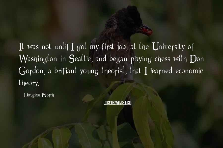 Douglass North Sayings: It was not until I got my first job, at the University of Washington in