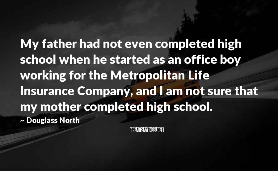 Douglass North Sayings: My father had not even completed high school when he started as an office boy