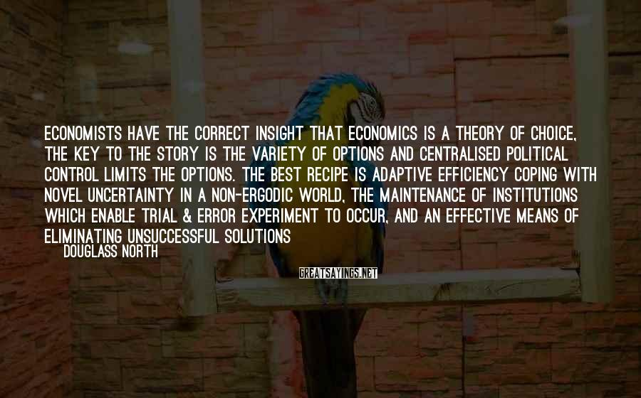 Douglass North Sayings: Economists have the correct insight that economics is a theory of choice, the key to