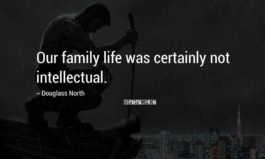 Douglass North Sayings: Our family life was certainly not intellectual.