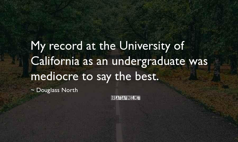 Douglass North Sayings: My record at the University of California as an undergraduate was mediocre to say the