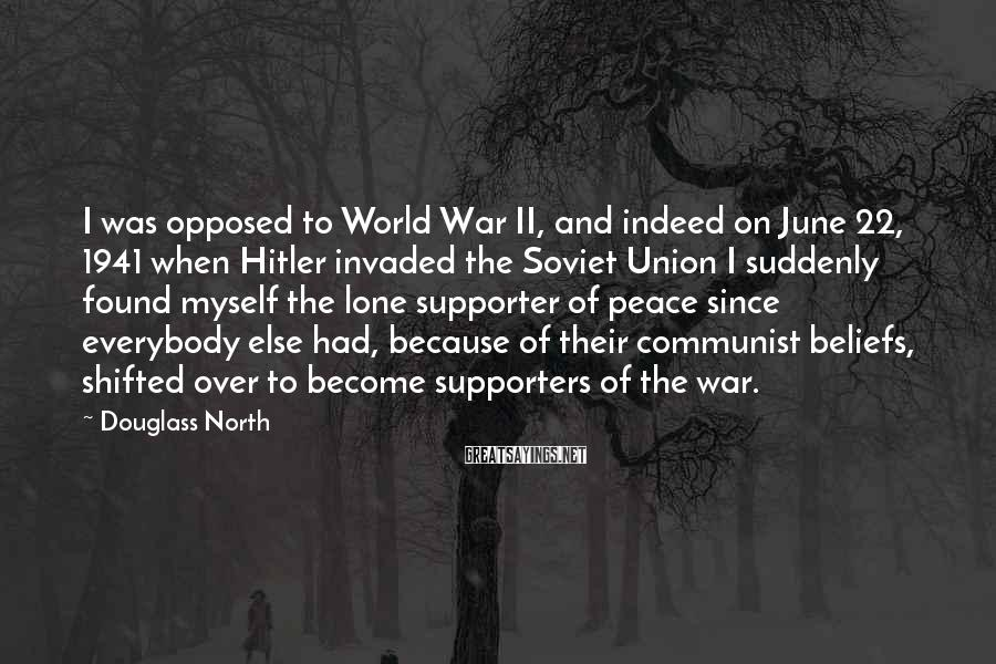 Douglass North Sayings: I was opposed to World War II, and indeed on June 22, 1941 when Hitler