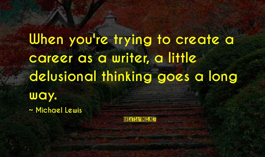 Doukhobor Sayings By Michael Lewis: When you're trying to create a career as a writer, a little delusional thinking goes