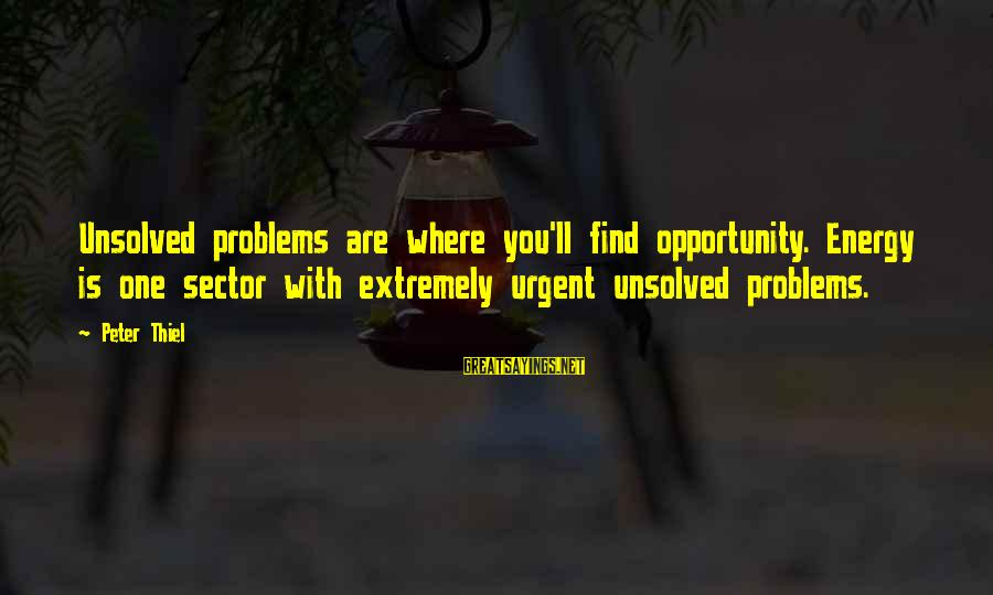 Doukhobor Sayings By Peter Thiel: Unsolved problems are where you'll find opportunity. Energy is one sector with extremely urgent unsolved