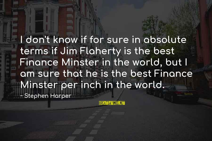 Doukhobor Sayings By Stephen Harper: I don't know if for sure in absolute terms if Jim Flaherty is the best