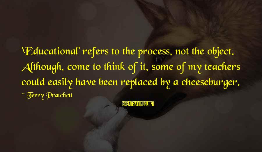 Doukhobor Sayings By Terry Pratchett: 'Educational' refers to the process, not the object. Although, come to think of it, some