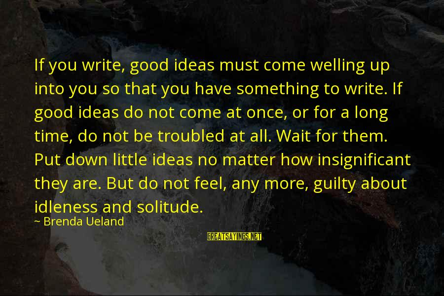 Down And Troubled Sayings By Brenda Ueland: If you write, good ideas must come welling up into you so that you have