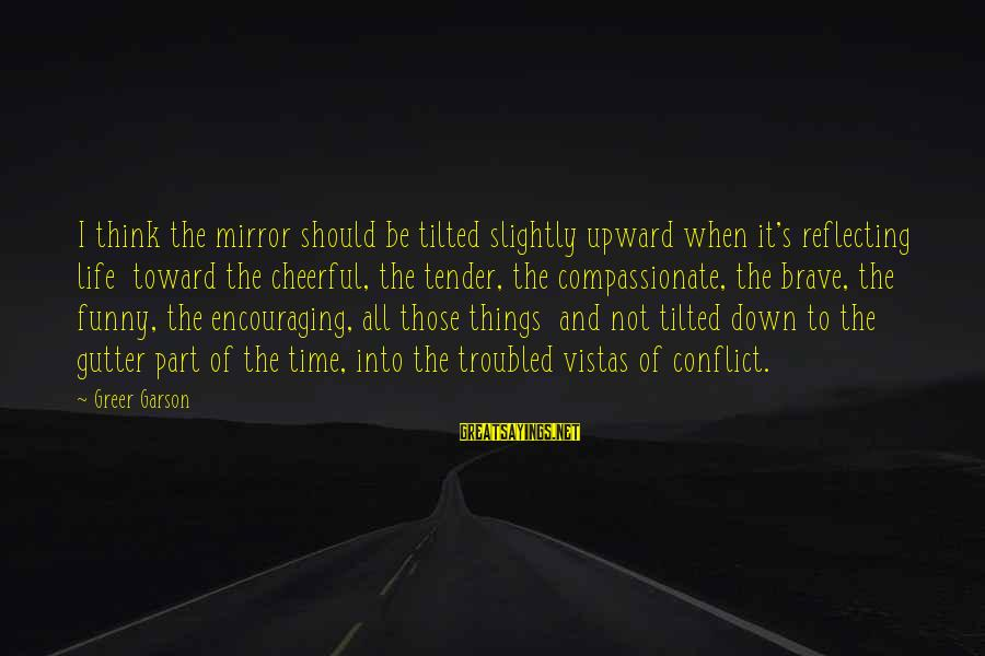 Down And Troubled Sayings By Greer Garson: I think the mirror should be tilted slightly upward when it's reflecting life toward the