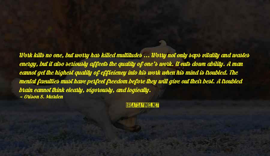 Down And Troubled Sayings By Orison S. Marden: Work kills no one, but worry has killed multitudes ... Worry not only saps vitality