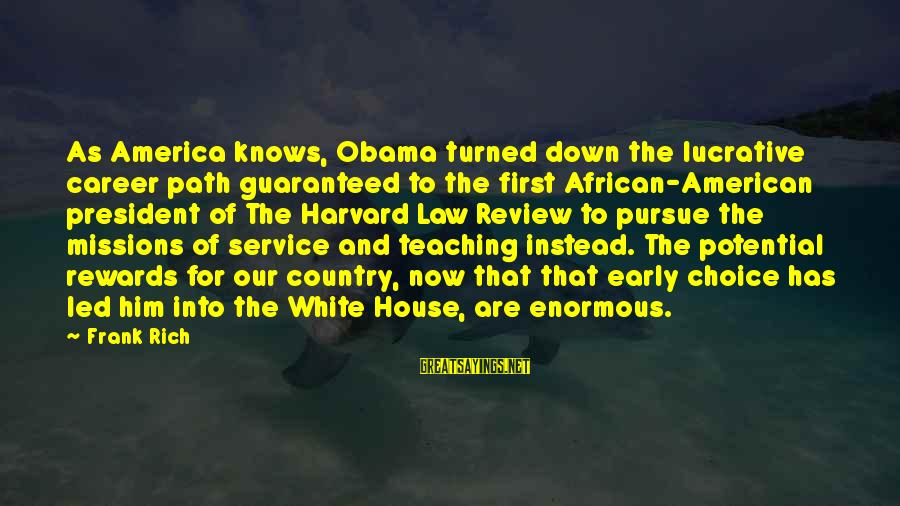 Down For Him Sayings By Frank Rich: As America knows, Obama turned down the lucrative career path guaranteed to the first African-American