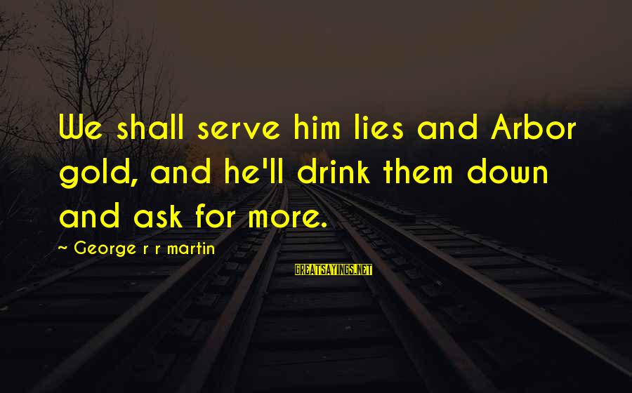 Down For Him Sayings By George R R Martin: We shall serve him lies and Arbor gold, and he'll drink them down and ask